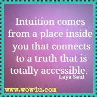 Intuition comes from a place inside you that connects to a truth that is totally accessible.  Laya Saul