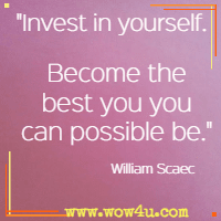 Invest in yourself. Become the best you you can possible be. William Scaec