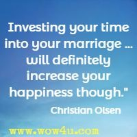 Investing your time into your marriage ... will definitely increase your happiness though. Christian Olsen