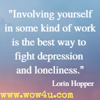 Involving yourself in some kind of work is the best way to fight depression and loneliness. Lorin Hopper