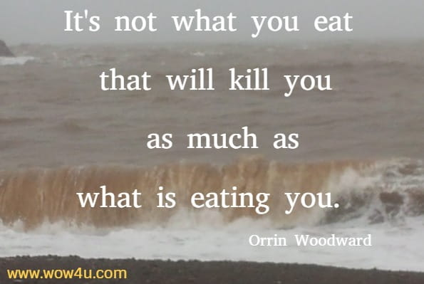 It's not what you eat that will kill you as much as what is eating you.  Orrin Woodward