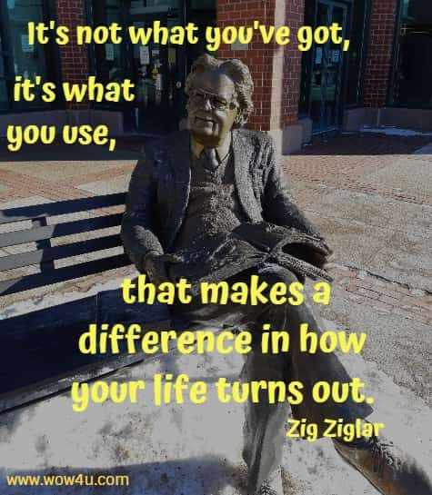 It's not what you've got, it's what you use, that makes a difference in how your life turns out.    Zig Ziglar