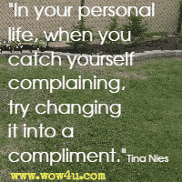 In your personal life, when you catch yourself complaining, try changing it into a compliment. Tina Nies