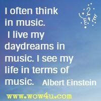 I often think in music. I live my daydreams in music. I see my life in terms of music. Albert Einstein