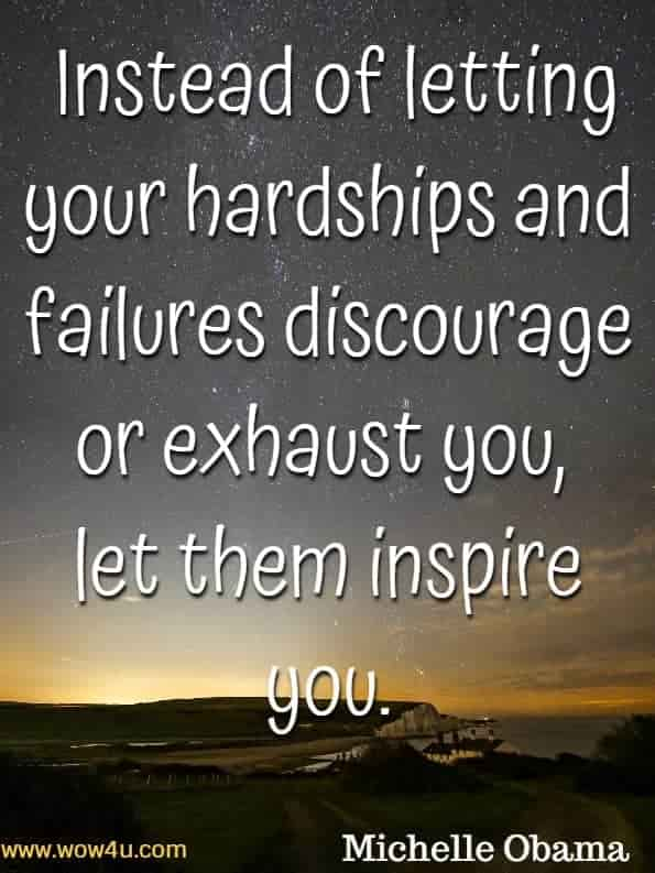 Instead of letting your hardships and failures discourage or exhaust you,  let them inspire you. Michelle Obama