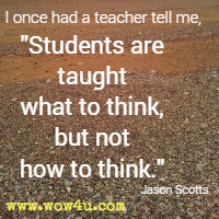I once had a teacher tell me, Students are taught what to think, but not how to think. Jason Scotts
