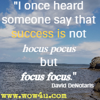 I once heard someone say that success is not hocus pocus but focus focus. David DeNotaris