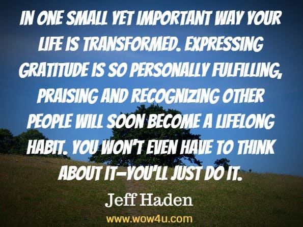 In one small yet important way your life is transformed. Expressing gratitude is so personally fulfilling, praising and recognizing other people will soon become a lifelong habit. You won't even have to think about it—you'll just do it. Jeff Haden, Transform