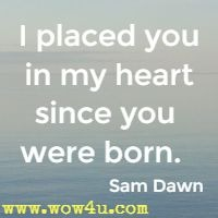 I placed you in my heart since you were born.  Sam Dawn