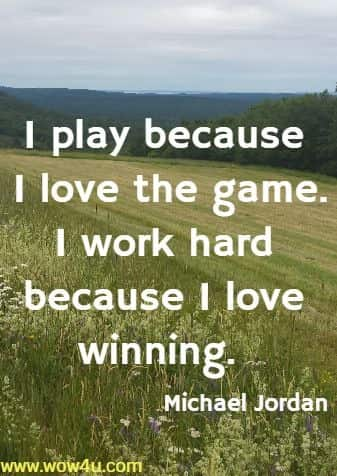 I play because I love the game. I work hard because I love winning. Michael Jordan