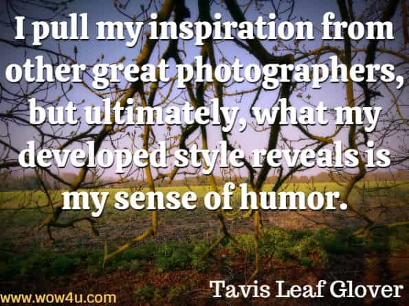 I pull my inspiration from other great photographers, but ultimately, what my developed style reveals is my sense of humor. Tavis Leaf Glover, Photography Composition and Design