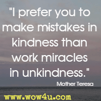 I prefer you to make mistakes in kindness than work miracles in unkindness. Mother Teresa