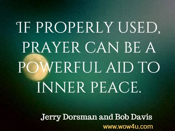 If properly used, prayer can be a powerful aid to inner peace. Jerry Dorsman and Bob Davis, How to Achieve Peace of Mind