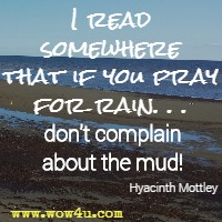 I read somewhere that if you pray for rain. . . don't complain about the mud! Hyacinth Mottley