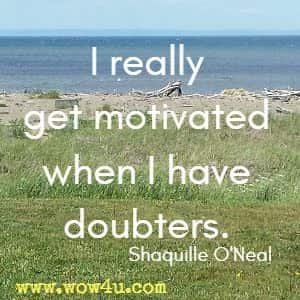 I really get motivated when I have doubters. Shaquille O'Neal