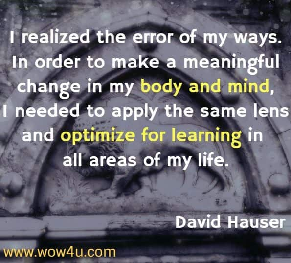 I realized the error of my ways. In order to make a meaningful change in my body and mind, I needed to apply the same lens and optimize for learning in all areas of my life. David Hauser, Unstoppable