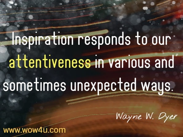 Inspiration responds to our attentiveness in various and sometimes unexpected ways. Wayne W. Dyer. Inspiration.