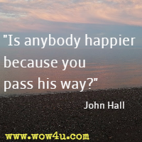 Is anybody happier because you pass his way? John Hall