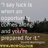 I say luck is when an opportunity comes along and you're prepared for it. Denzel Washington
