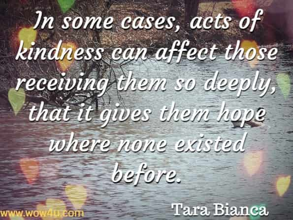 In some cases, acts of kindness can affect those receiving them so deeply, that it gives them hope where none existed before. Tara Bianca, The Flower of Heaven