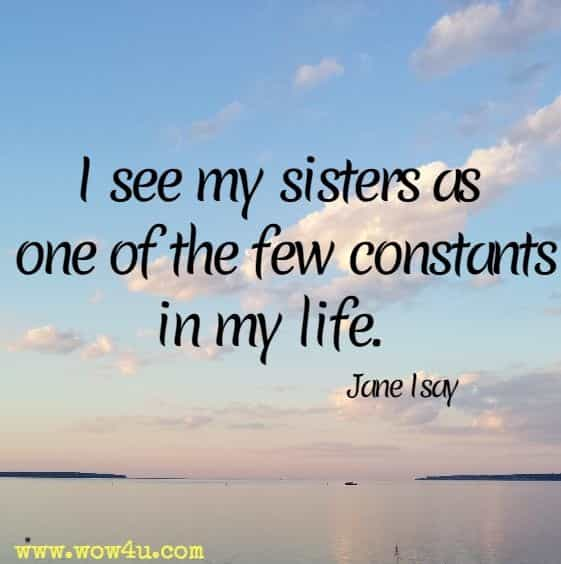 I see my sisters as one of the few constants in my life. Jane Isay