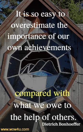 It is so easy to overestimate the importance of our own achievements compared with what we owe to the help of others.   Dietrich Bonhoeffer