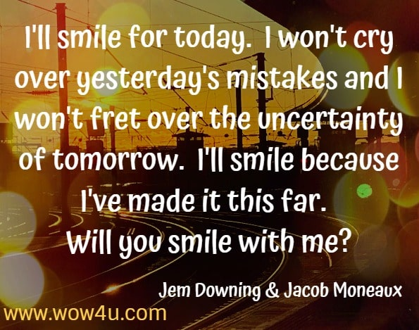 I'll smile for today.  I won't cry over yesterday's mistakes and I won't fret over the uncertainty of tomorrow.  I'll smile because I've made it this far.  Will you smile with me? Jem Downing  Jacob Moneaux Journey: Musings