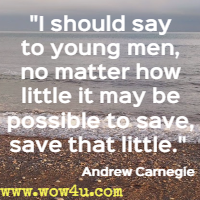 I should say to young men, no matter how little it may be possible to save, save that little.  Andrew Carnegie