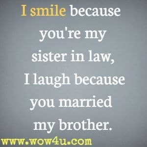 I smile because you're my sister in law, I laugh because you married  my brother.