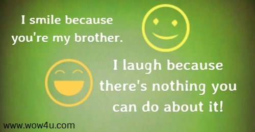 I smile because you're my brother. I laugh because there's nothing you can do about it!