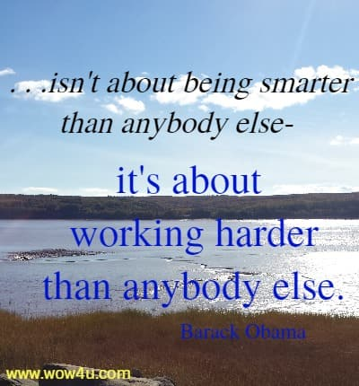 . . .isn't about being smarter than anybody else- it's about working  harder than anybody else. Barack Obama