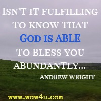 Isn't it fulfilling to know that God is ABLE to bless you abundantly… Andrew Wright