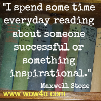 I spend some time everyday reading about someone successful or something inspirational. Maxwell Stone