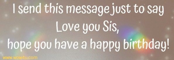 I send this message just to say Love you Sis, hope you have a happy birthday!