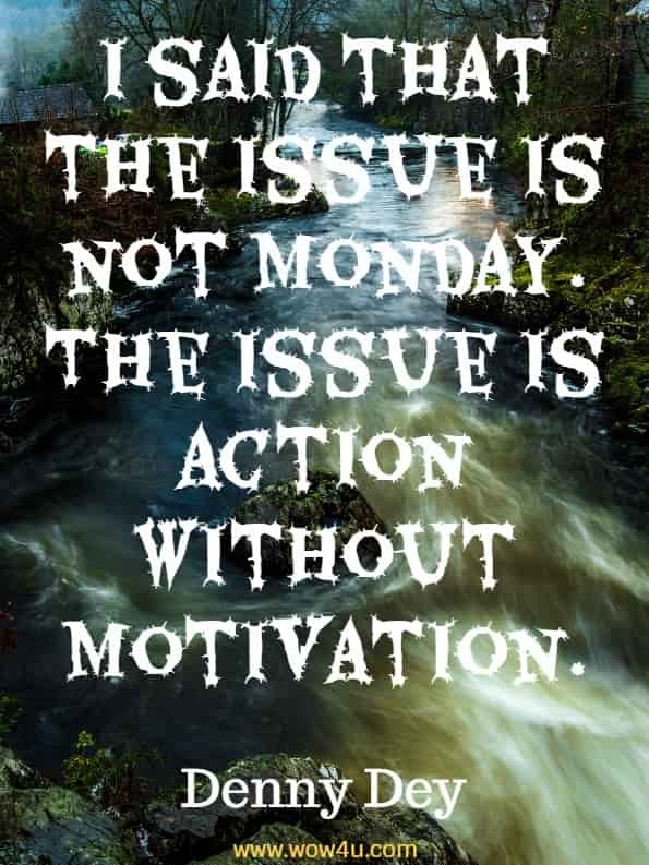 Monday Quotes I said that the issue is not Monday. The issue is action without motivation. Denny Dey, Harnessing Motivation