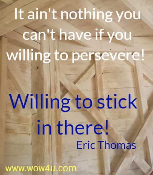 It ain't nothing you can't have if you willing to persevere!  Willing to stick in there! Eric Thomas