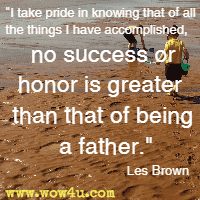I take pride in knowing that of all the things I have accomplished, no success or honor is greater than that of being a father. Les Brown