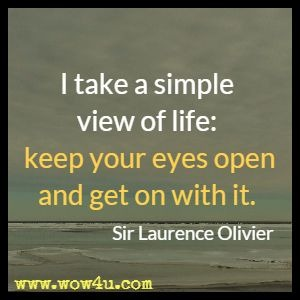 I take a simple view of life: keep your eyes open and get on with it. Sir Laurence Olivier