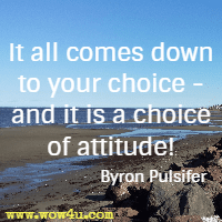 It all comes down  to your choice - and it is a choice of attitude! Byron Pulsifer