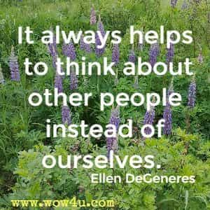 It always helps to think about other people instead of ourselves. Ellen DeGeneres