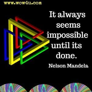 It always seems impossible until its done.  Nelson Mandela