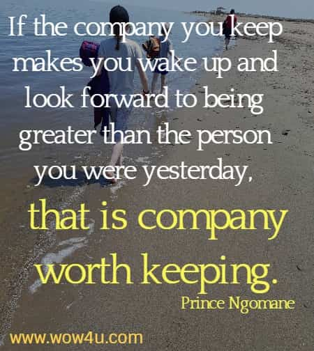 If the company you keep makes you wake up and look forward to being greater than the person you were yesterday, that is company worth keeping.     Prince Ngomane