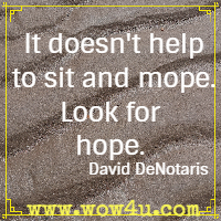 It doesn't help to sit and mope. Look for hope. David DeNotaris