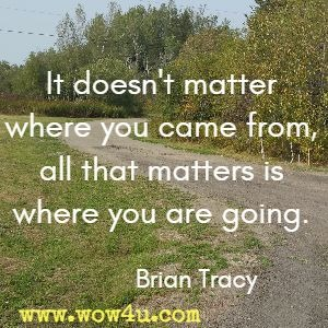 It doesn't matter where you came from, all that matters is where you are going. Brian Tracy
