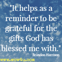 It helps as a reminder to be grateful for the gifts God has blessed me with. Brandon Harrison