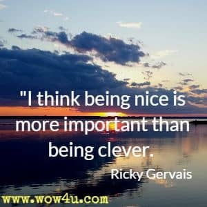 I think being nice is more important than being clever. Ricky Gervais