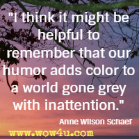I think it might be helpful to remember that our humor adds color to a world gone grey with inattention. Anne Wilson Schaef