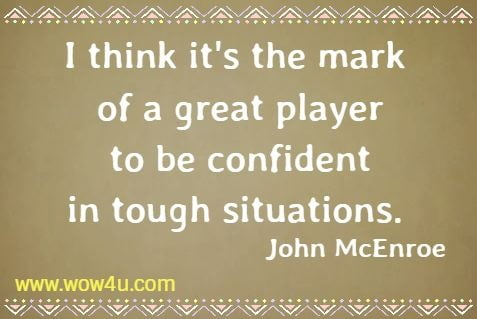 I think it's the mark of a great player to be confident in tough situations.    John McEnroe