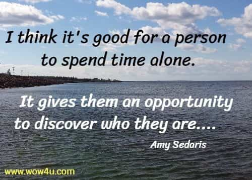I think it's good for a person to spend time alone.  It gives them an opportunity to discover who they are....            Amy Sedaris