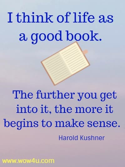 I think of life as a good book. The further you get into it,  the more it begins to make sense.  Harold Kushner